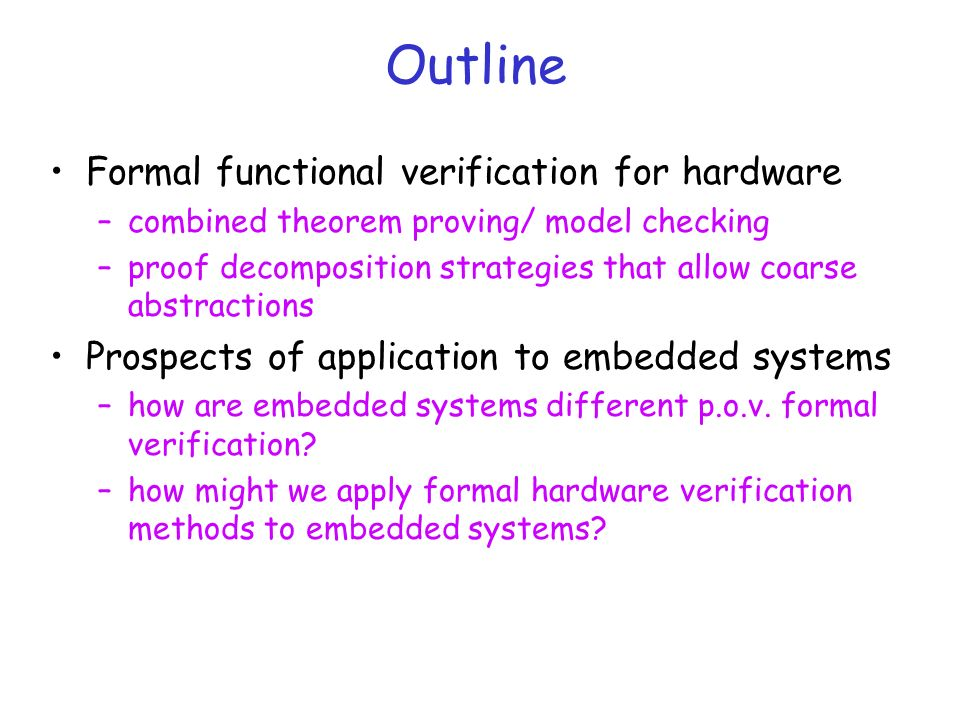 Outline Formal functional verification for hardware –combined theorem proving/ model checking –proof decomposition strategies that allow coarse abstractions Prospects of application to embedded systems –how are embedded systems different p.o.v.