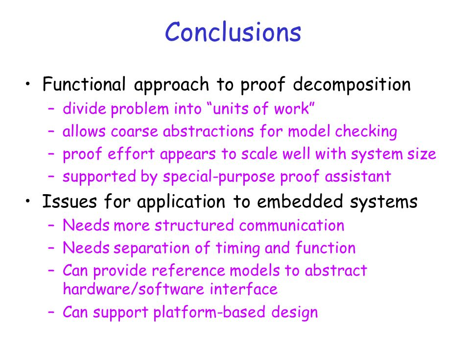 Conclusions Functional approach to proof decomposition –divide problem into units of work –allows coarse abstractions for model checking –proof effort appears to scale well with system size –supported by special-purpose proof assistant Issues for application to embedded systems –Needs more structured communication –Needs separation of timing and function –Can provide reference models to abstract hardware/software interface –Can support platform-based design