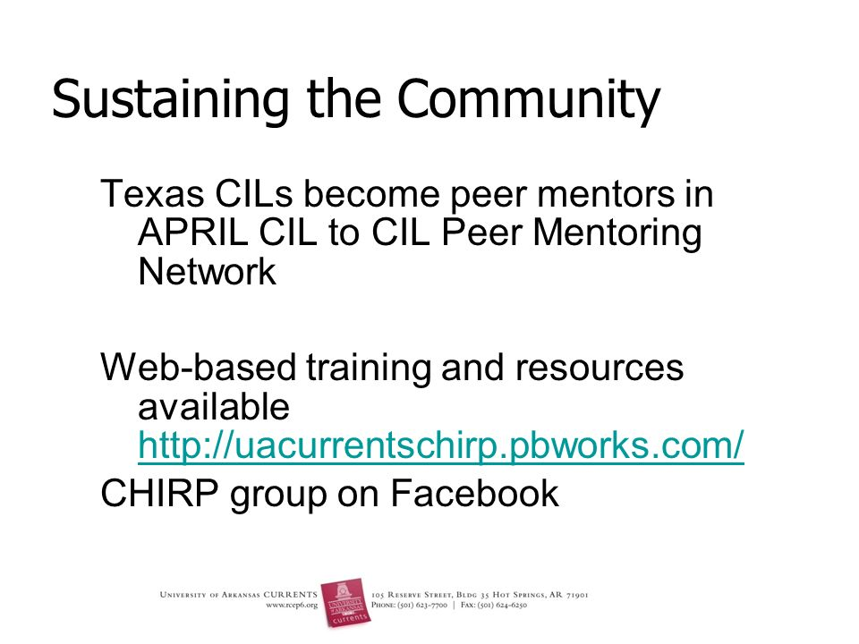 Sustaining the Community Texas CILs become peer mentors in APRIL CIL to CIL Peer Mentoring Network Web-based training and resources available http://uacurrentschirp.pbworks.com/ http://uacurrentschirp.pbworks.com/ CHIRP group on Facebook