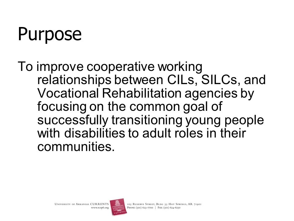 Purpose To improve cooperative working relationships between CILs, SILCs, and Vocational Rehabilitation agencies by focusing on the common goal of successfully transitioning young people with disabilities to adult roles in their communities.