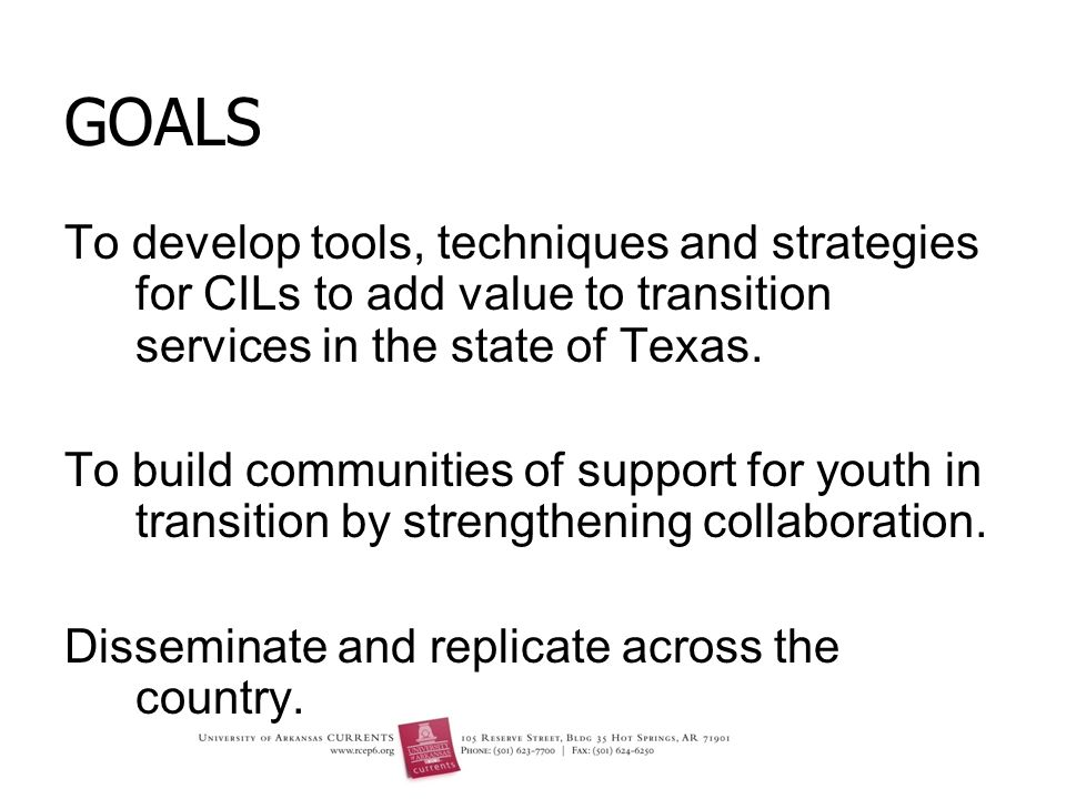 GOALS To develop tools, techniques and strategies for CILs to add value to transition services in the state of Texas.