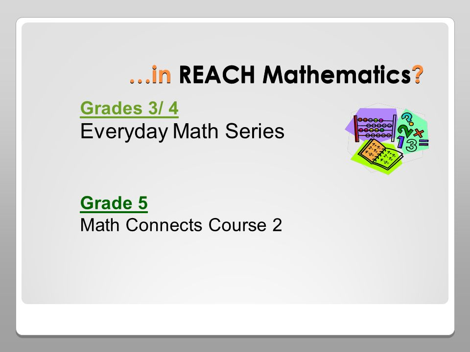 …in REACH Mathematics Grades 3/ 4 Everyday Math Series Grade 5 Math Connects Course 2