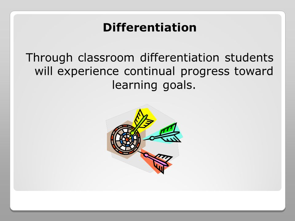 Differentiation Through classroom differentiation students will experience continual progress toward learning goals.