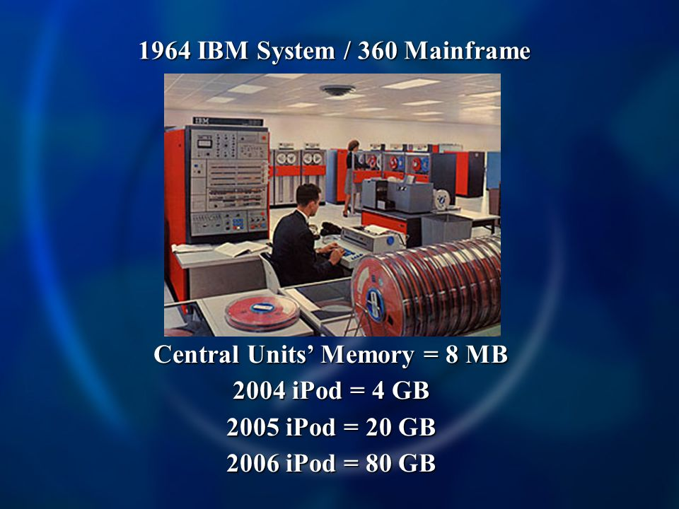 Central Units Memory = 8 MB 2004 iPod = 4 GB 2005 iPod = 20 GB 2006 iPod = 80 GB 1964 IBM System / 360 Mainframe