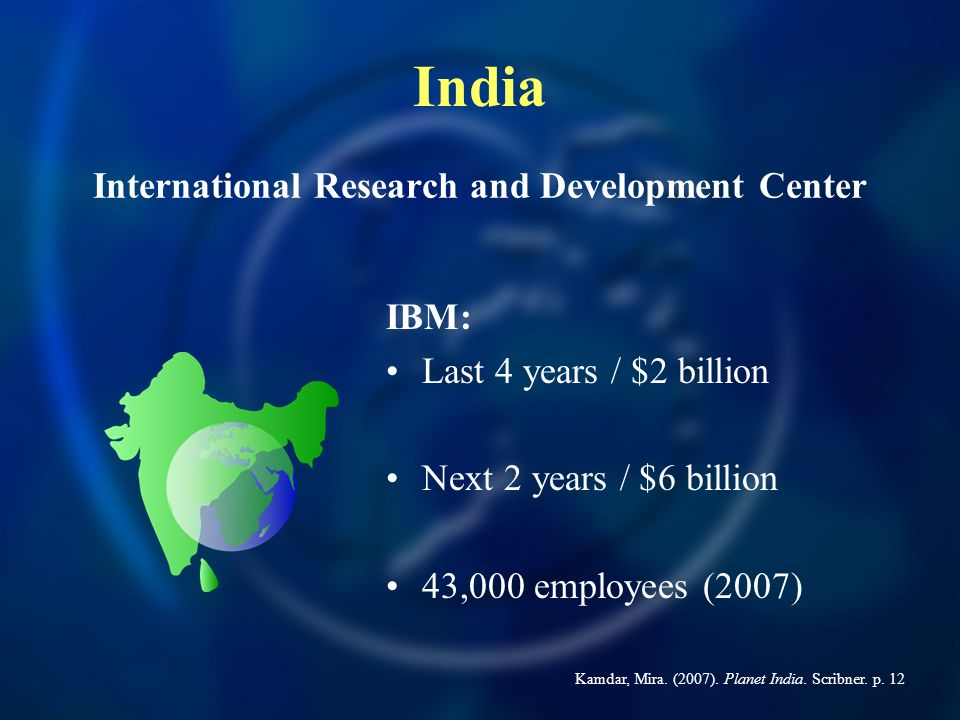 IBM: Last 4 years / $2 billion Next 2 years / $6 billion 43,000 employees (2007) International Research and Development Center India Kamdar, Mira.