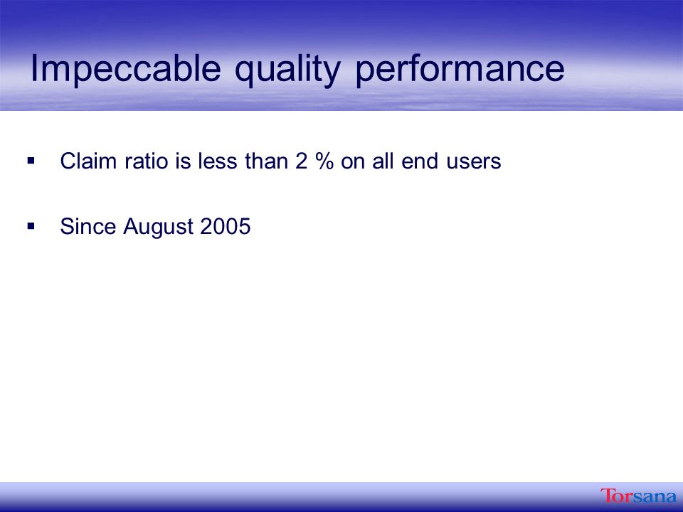 Impeccable quality performance Claim ratio is less than 2 % on all end users Since August 2005