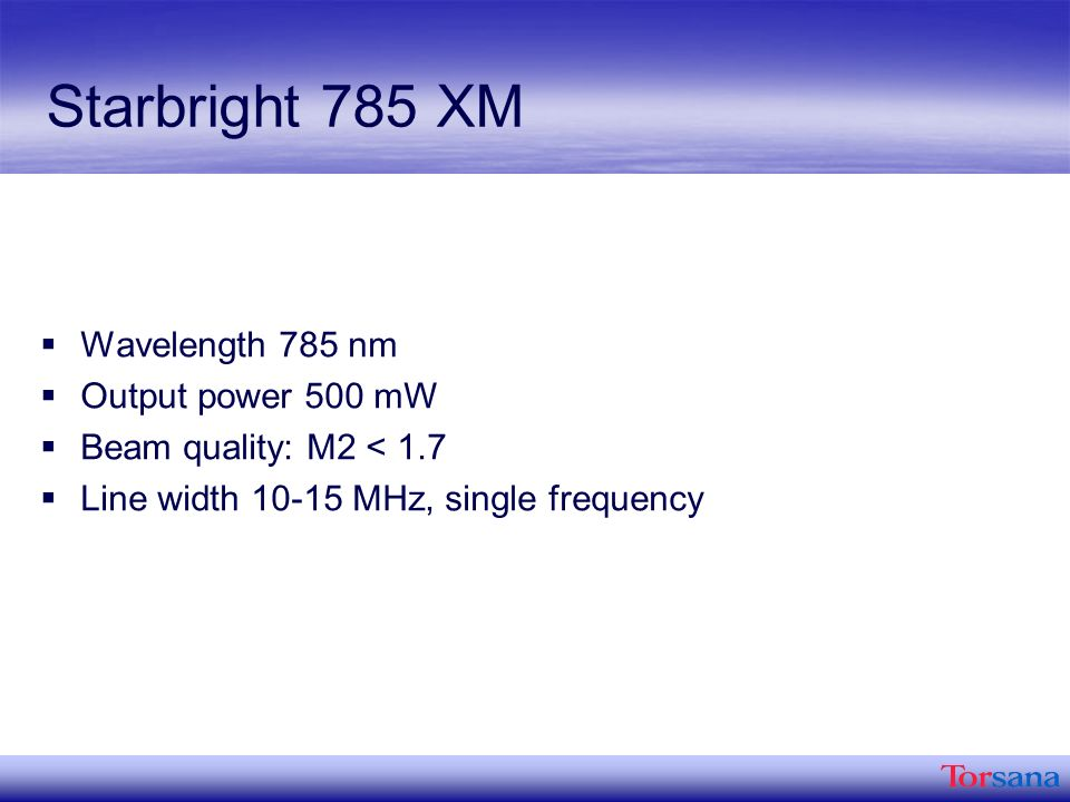 Starbright 785 XM Wavelength 785 nm Output power 500 mW Beam quality: M2 < 1.7 Line width MHz, single frequency