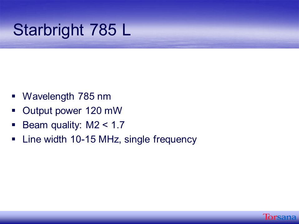 Starbright 785 L Wavelength 785 nm Output power 120 mW Beam quality: M2 < 1.7 Line width MHz, single frequency