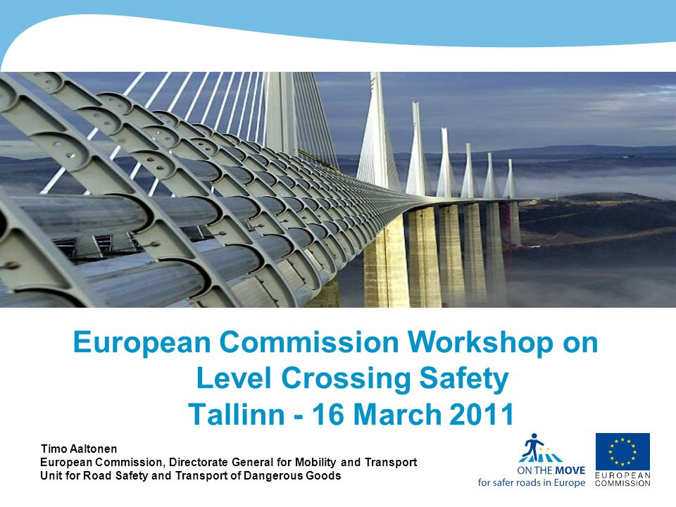 1http://ec.europa.eu/roadsafety European Commission Workshop on Level Crossing Safety Tallinn - 16 March 2011 Timo Aaltonen European Commission, Directorate General for Mobility and Transport Unit for Road Safety and Transport of Dangerous Goods