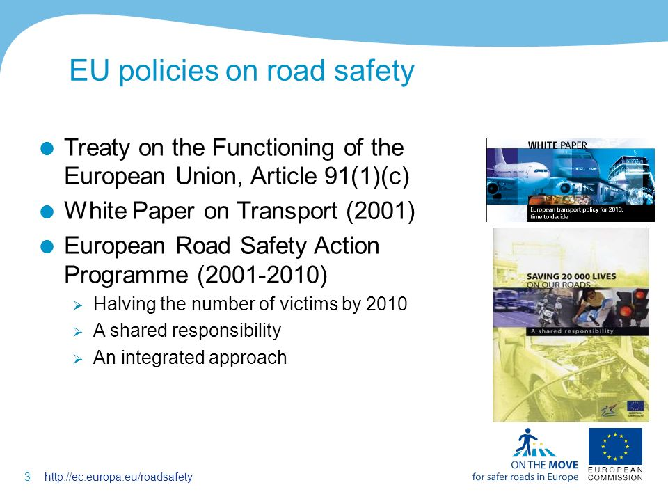 3http://ec.europa.eu/roadsafety EU policies on road safety Treaty on the Functioning of the European Union, Article 91(1)(c) White Paper on Transport (2001) European Road Safety Action Programme (2001-2010) Halving the number of victims by 2010 A shared responsibility An integrated approach