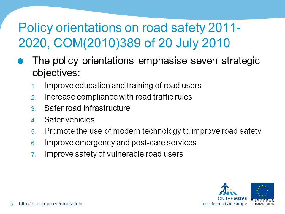 5http://ec.europa.eu/roadsafety Policy orientations on road safety 2011- 2020, COM(2010)389 of 20 July 2010 The policy orientations emphasise seven strategic objectives: 1.