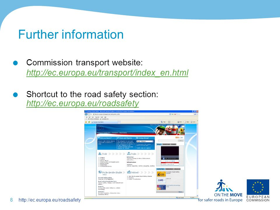 8http://ec.europa.eu/roadsafety Further information Commission transport website: http://ec.europa.eu/transport/index_en.html http://ec.europa.eu/transport/index_en.html Shortcut to the road safety section: http://ec.europa.eu/roadsafety http://ec.europa.eu/roadsafety