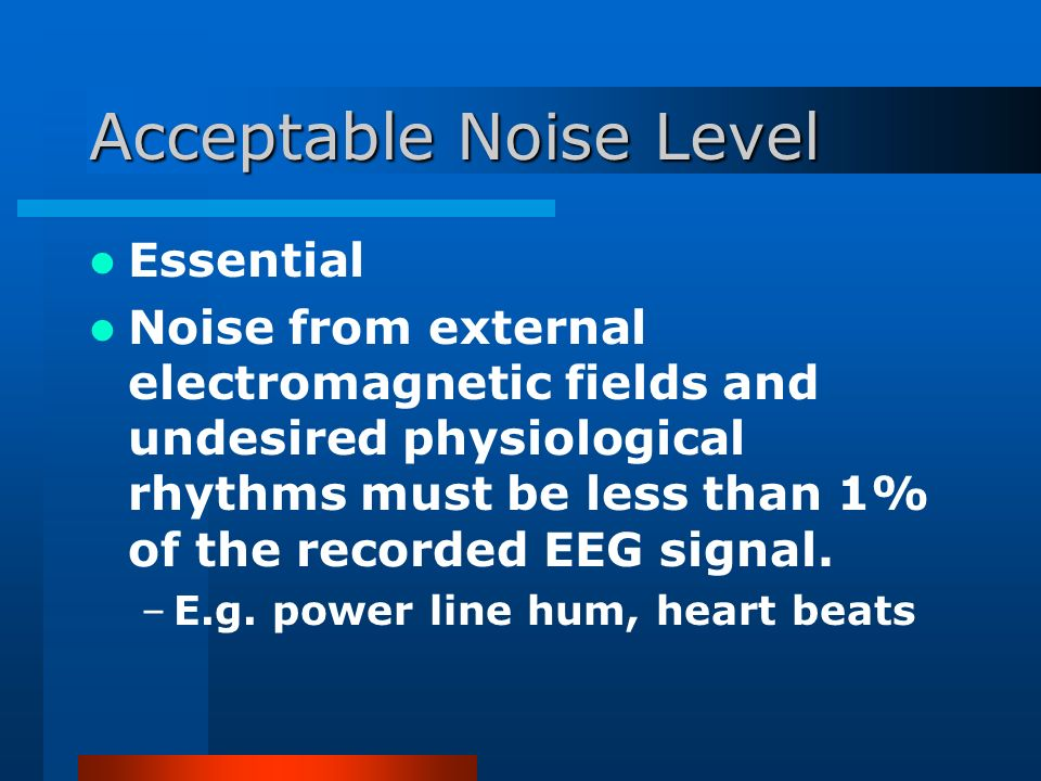 Acceptable Noise Level Essential Noise from external electromagnetic fields and undesired physiological rhythms must be less than 1% of the recorded EEG signal.