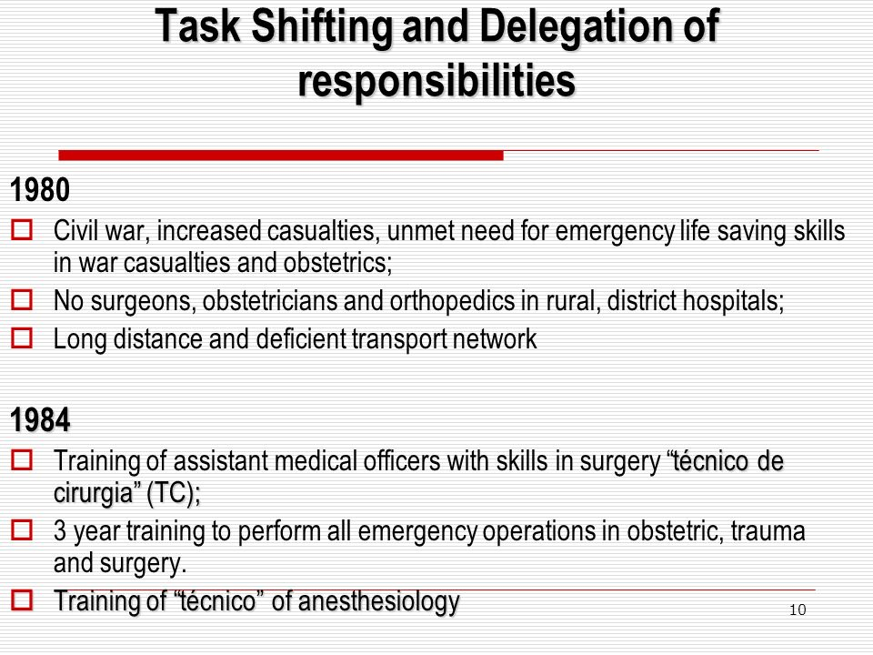 10 Task Shifting and Delegation of responsibilities 1980 Civil war, increased casualties, unmet need for emergency life saving skills in war casualties and obstetrics; No surgeons, obstetricians and orthopedics in rural, district hospitals; Long distance and deficient transport network1984 técnico de cirurgia (TC); Training of assistant medical officers with skills in surgery técnico de cirurgia (TC); 3 year training to perform all emergency operations in obstetric, trauma and surgery.