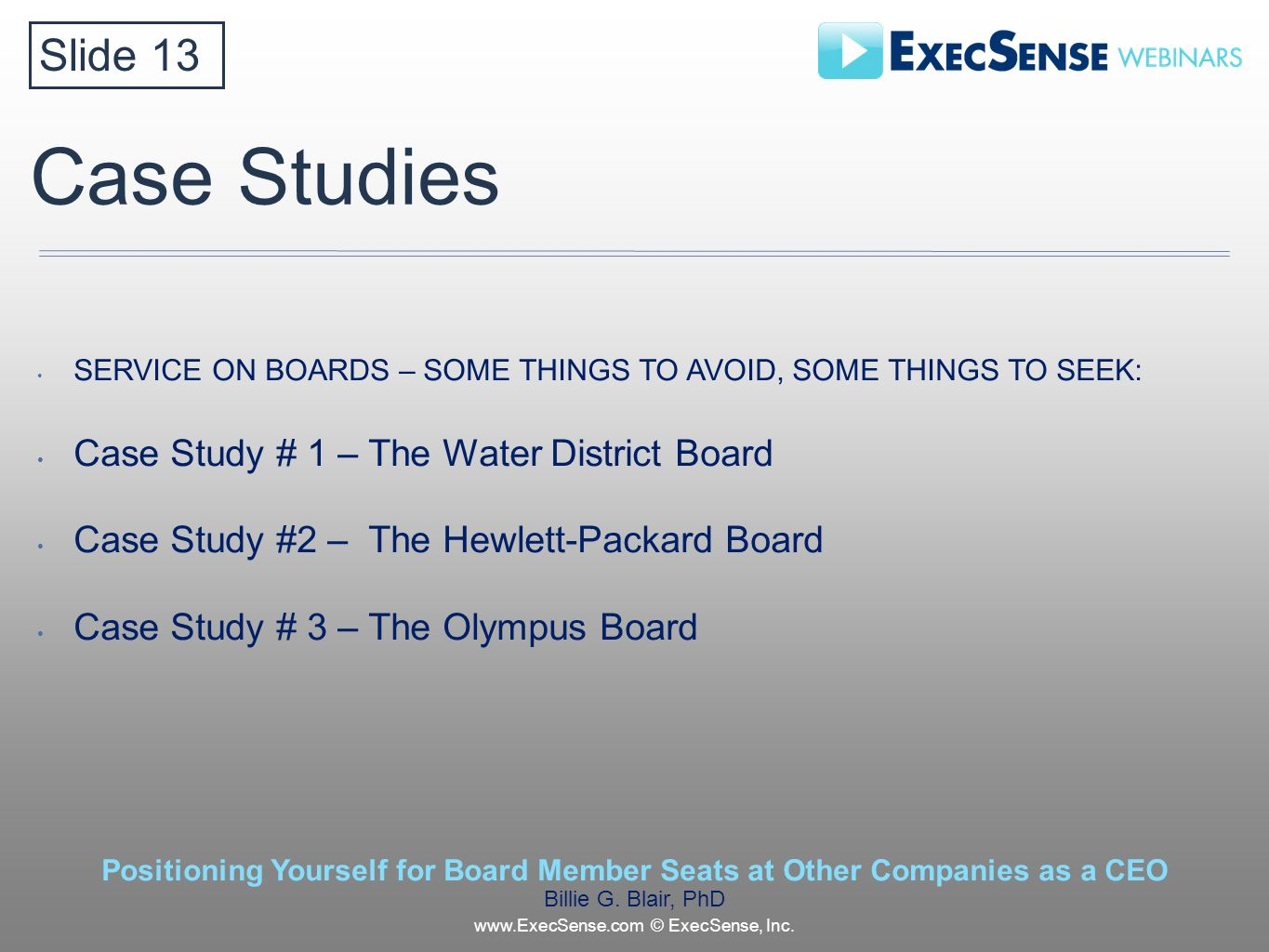 Case Studies SERVICE ON BOARDS – SOME THINGS TO AVOID, SOME THINGS TO SEEK: Case Study # 1 – The Water District Board Case Study #2 – The Hewlett-Packard Board Case Study # 3 – The Olympus Board Slide 13 Positioning Yourself for Board Member Seats at Other Companies as a CEO Billie G.
