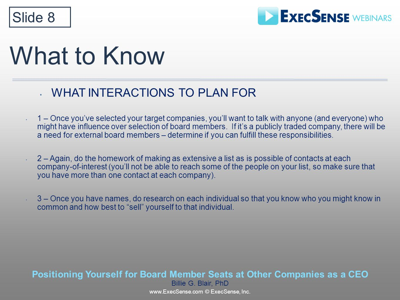What to Know WHAT INTERACTIONS TO PLAN FOR 1 – Once youve selected your target companies, youll want to talk with anyone (and everyone) who might have influence over selection of board members.
