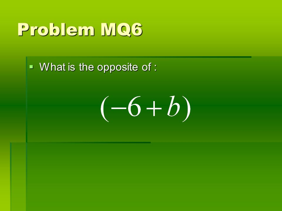 Problem MQ6 What is the opposite of : What is the opposite of :