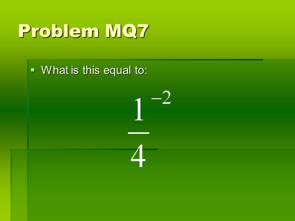 Problem MQ7 What is this equal to: What is this equal to: