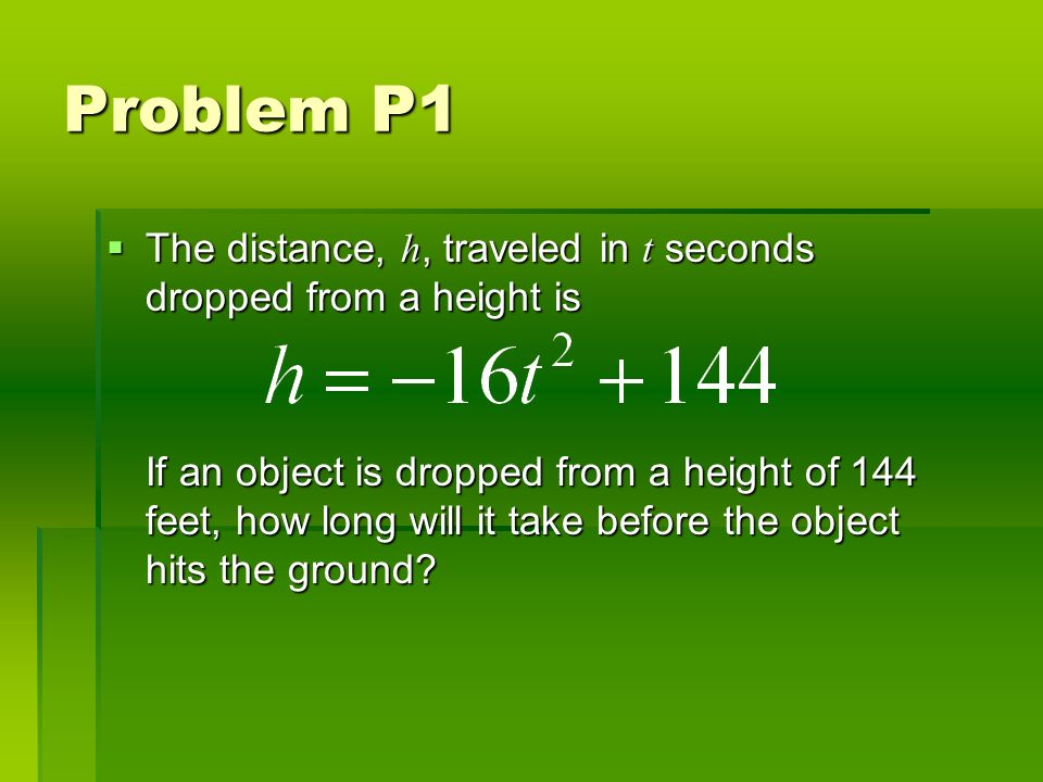 Problem P1 The distance, h, traveled in t seconds dropped from a height is The distance, h, traveled in t seconds dropped from a height is If an object is dropped from a height of 144 feet, how long will it take before the object hits the ground