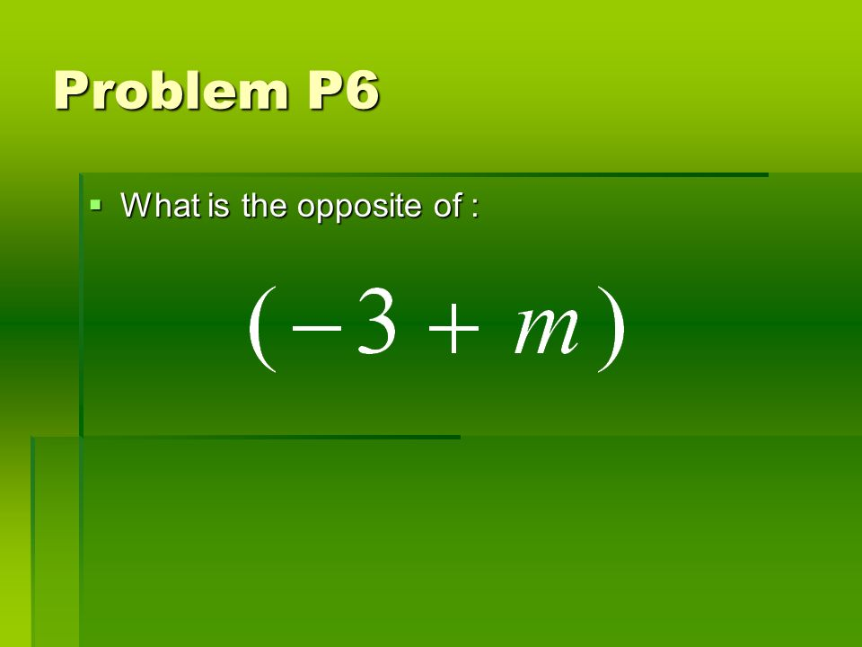 Problem P6 What is the opposite of : What is the opposite of :
