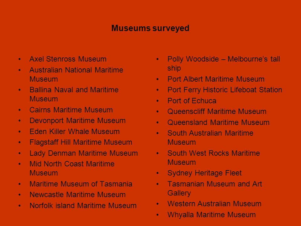 Museums surveyed Axel Stenross Museum Australian National Maritime Museum Ballina Naval and Maritime Museum Cairns Maritime Museum Devonport Maritime Museum Eden Killer Whale Museum Flagstaff Hill Maritime Museum Lady Denman Maritime Museum Mid North Coast Maritime Museum Maritime Museum of Tasmania Newcastle Maritime Museum Norfolk island Maritime Museum Polly Woodside – Melbournes tall ship Port Albert Maritime Museum Port Ferry Historic Lifeboat Station Port of Echuca Queenscliff Maritime Museum Queensland Maritime Museum South Australian Maritime Museum South West Rocks Maritime Museum Sydney Heritage Fleet Tasmanian Museum and Art Gallery Western Australian Museum Whyalla Maritime Museum