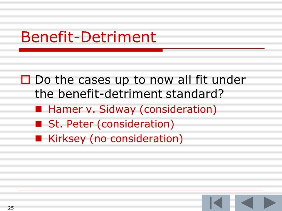Benefit-Detriment Do the cases up to now all fit under the benefit-detriment standard.