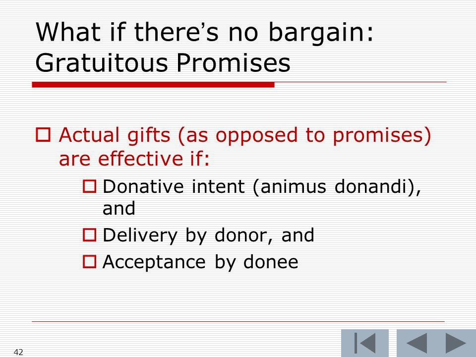 What if theres no bargain: Gratuitous Promises Actual gifts (as opposed to promises) are effective if: Donative intent (animus donandi), and Delivery by donor, and Acceptance by donee 42