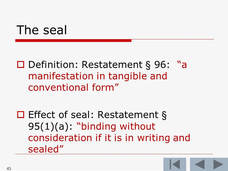 The seal 45 Definition: Restatement § 96: a manifestation in tangible and conventional form Effect of seal: Restatement § 95(1)(a): binding without consideration if it is in writing and sealed