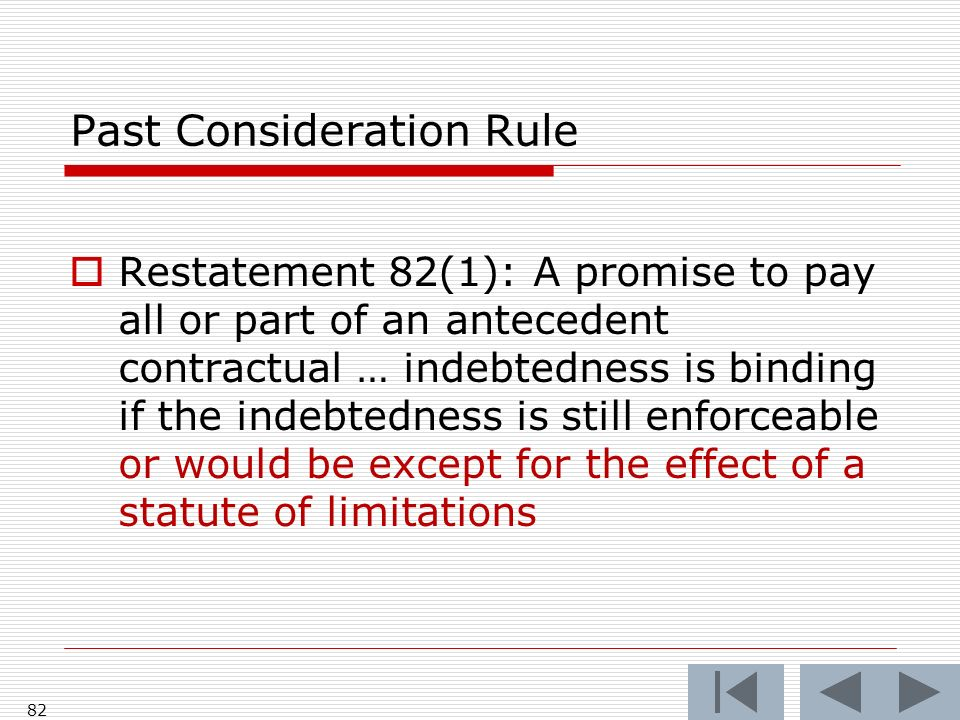 Past Consideration Rule Restatement 82(1): A promise to pay all or part of an antecedent contractual … indebtedness is binding if the indebtedness is still enforceable or would be except for the effect of a statute of limitations 82