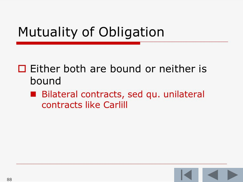 Mutuality of Obligation Either both are bound or neither is bound Bilateral contracts, sed qu.