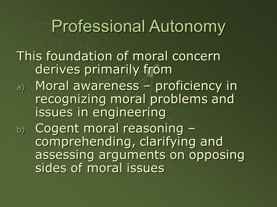 Professional Autonomy This foundation of moral concern derives primarily from a) Moral awareness – proficiency in recognizing moral problems and issues in engineering b) Cogent moral reasoning – comprehending, clarifying and assessing arguments on opposing sides of moral issues