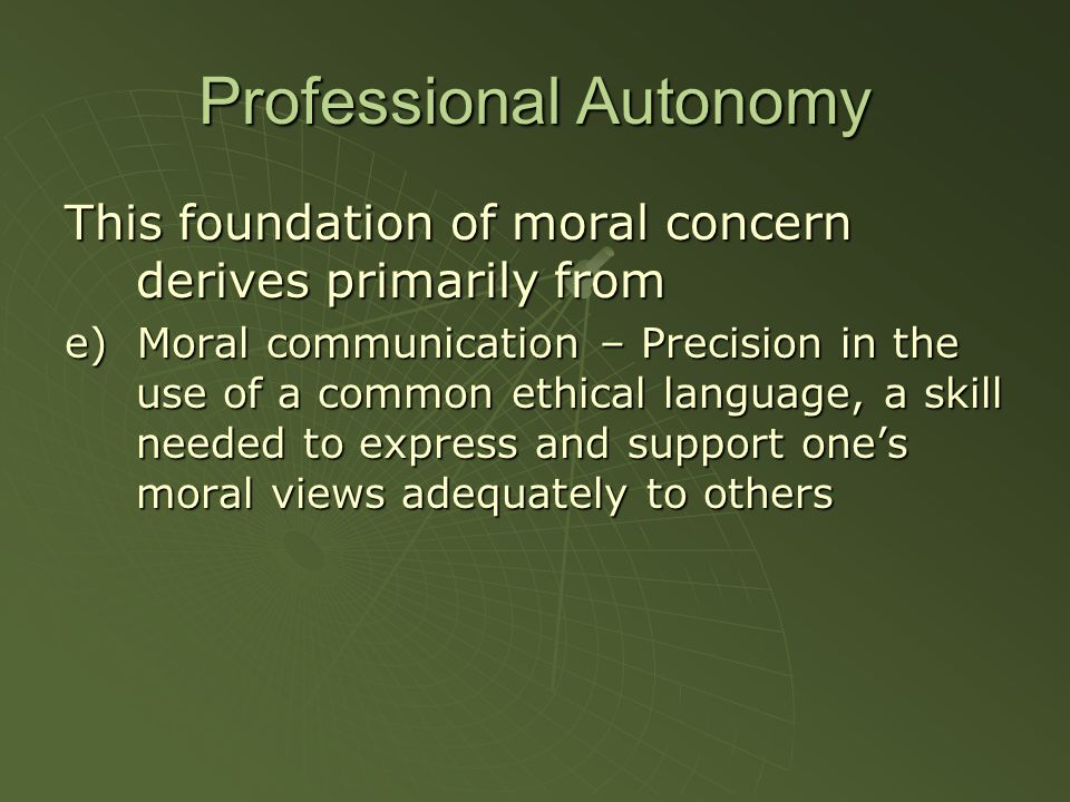 Professional Autonomy This foundation of moral concern derives primarily from e) Moral communication – Precision in the use of a common ethical language, a skill needed to express and support ones moral views adequately to others