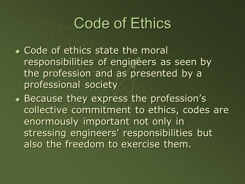 Code of Ethics Code of ethics state the moral responsibilities of engineers as seen by the profession and as presented by a professional society Code of ethics state the moral responsibilities of engineers as seen by the profession and as presented by a professional society Because they express the professions collective commitment to ethics, codes are enormously important not only in stressing engineers responsibilities but also the freedom to exercise them.