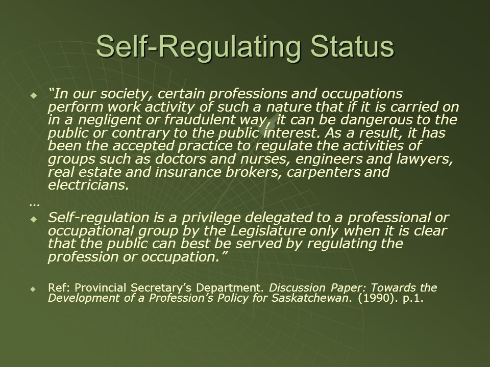 Self-Regulating Status In our society, certain professions and occupations perform work activity of such a nature that if it is carried on in a negligent or fraudulent way, it can be dangerous to the public or contrary to the public interest.