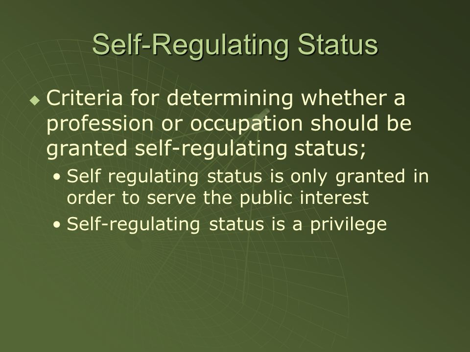 Self-Regulating Status Criteria for determining whether a profession or occupation should be granted self-regulating status; Self regulating status is only granted in order to serve the public interest Self-regulating status is a privilege