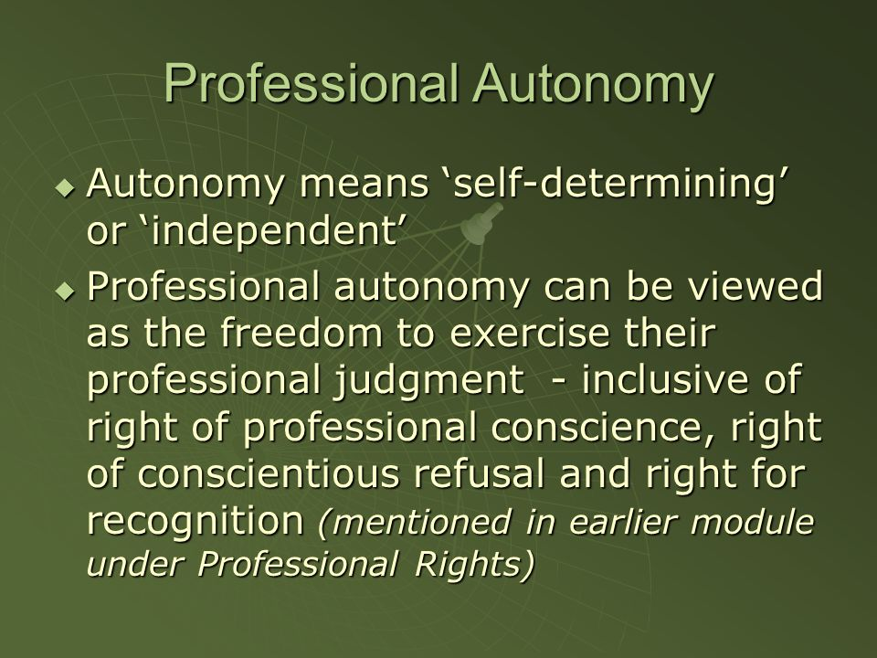 Professional Autonomy Autonomy means self-determining or independent Autonomy means self-determining or independent Professional autonomy can be viewed as the freedom to exercise their professional judgment - inclusive of right of professional conscience, right of conscientious refusal and right for recognition (mentioned in earlier module under Professional Rights) Professional autonomy can be viewed as the freedom to exercise their professional judgment - inclusive of right of professional conscience, right of conscientious refusal and right for recognition (mentioned in earlier module under Professional Rights)