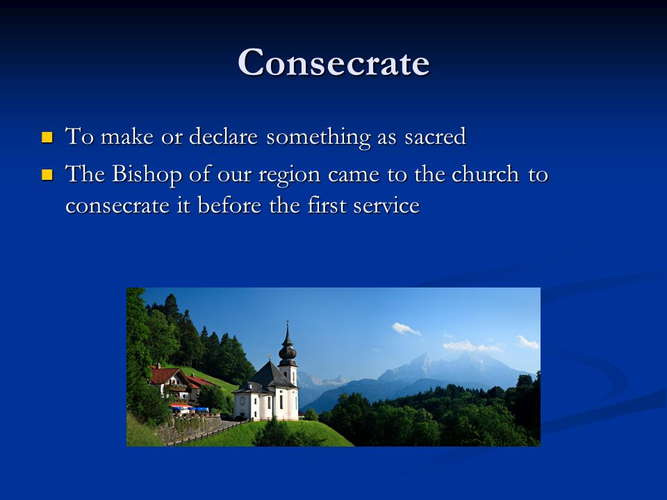 Consecrate To make or declare something as sacred To make or declare something as sacred The Bishop of our region came to the church to consecrate it before the first service The Bishop of our region came to the church to consecrate it before the first service