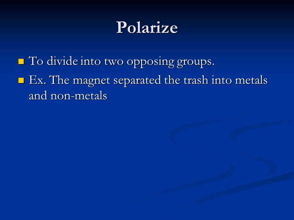 Polarize To divide into two opposing groups. To divide into two opposing groups.