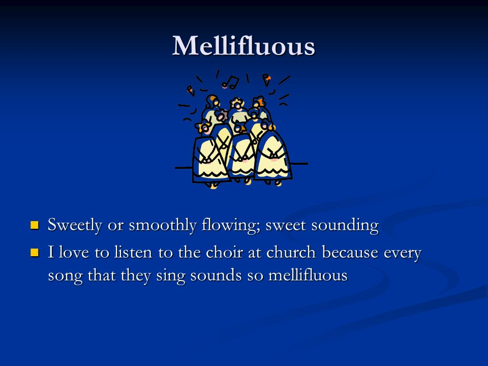 Mellifluous Sweetly or smoothly flowing; sweet sounding I love to listen to the choir at church because every song that they sing sounds so mellifluous
