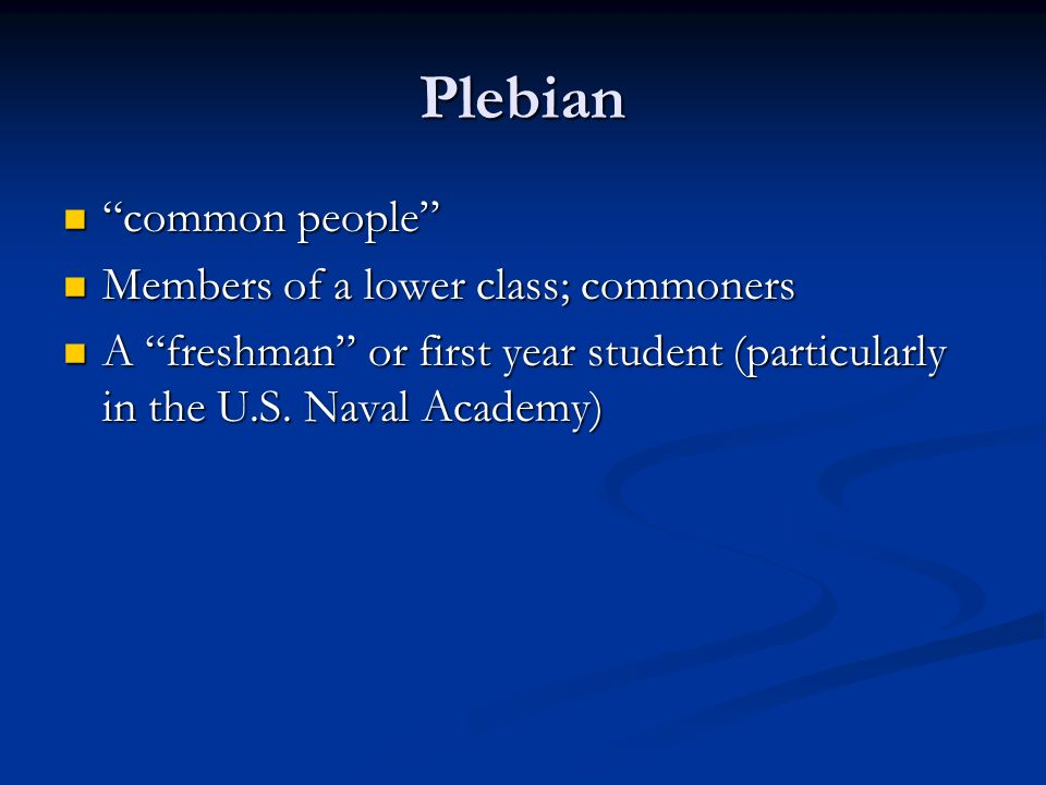 Plebian common people common people Members of a lower class; commoners Members of a lower class; commoners A freshman or first year student (particularly in the U.S.