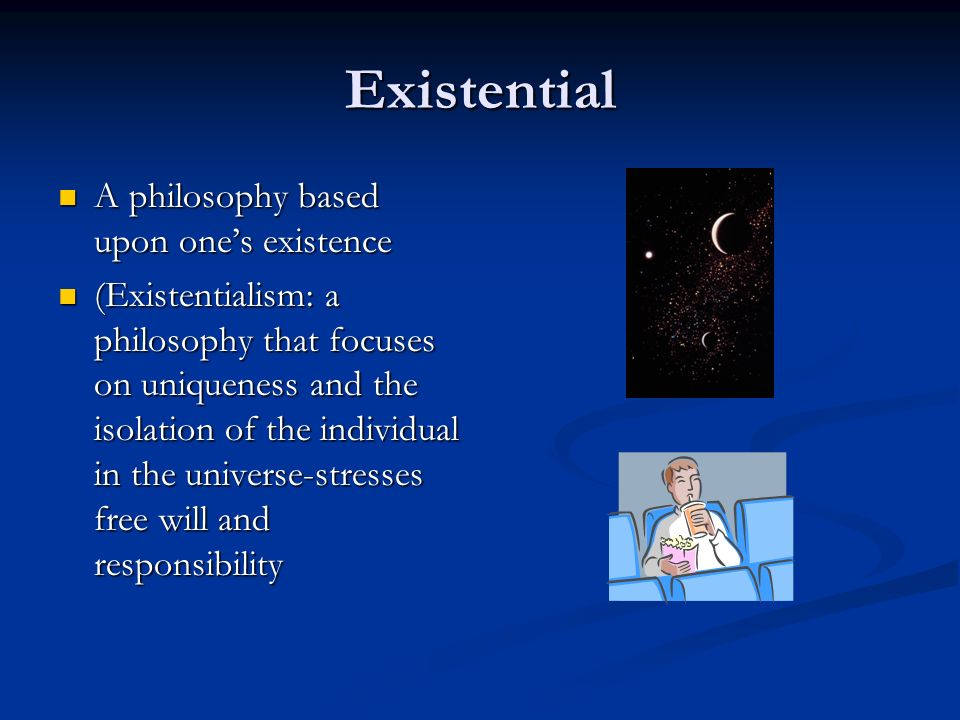 Existential A philosophy based upon ones existence A philosophy based upon ones existence (Existentialism: a philosophy that focuses on uniqueness and the isolation of the individual in the universe-stresses free will and responsibility (Existentialism: a philosophy that focuses on uniqueness and the isolation of the individual in the universe-stresses free will and responsibility