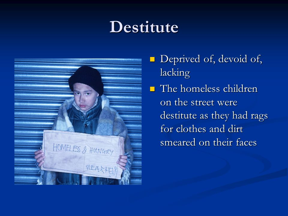Destitute Deprived of, devoid of, lacking The homeless children on the street were destitute as they had rags for clothes and dirt smeared on their faces