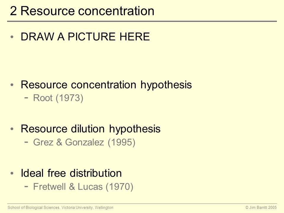 © Jim Barritt 2005School of Biological Sciences, Victoria University, Wellington 2 Resource concentration DRAW A PICTURE HERE Resource concentration hypothesis - Root (1973) Resource dilution hypothesis - Grez & Gonzalez (1995) Ideal free distribution - Fretwell & Lucas (1970)