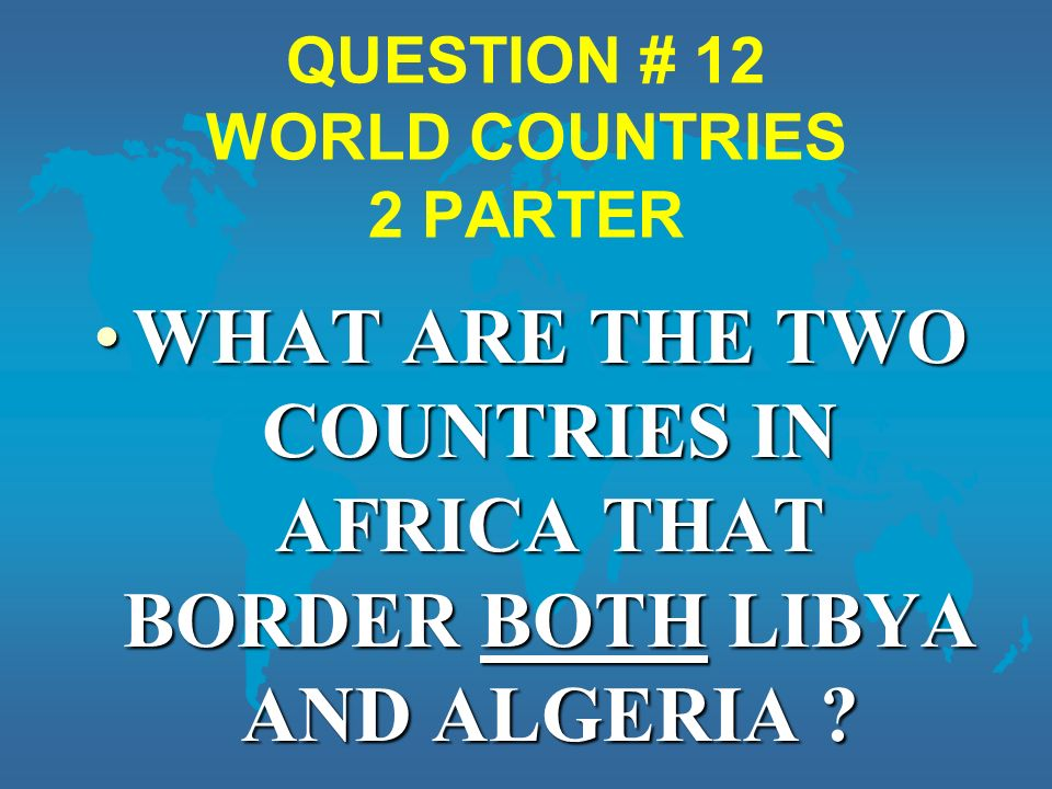 QUESTION # 12 WORLD COUNTRIES 2 PARTER WHAT ARE THE TWO COUNTRIES IN AFRICA THAT BORDER BOTH LIBYA AND ALGERIA WHAT ARE THE TWO COUNTRIES IN AFRICA THAT BORDER BOTH LIBYA AND ALGERIA