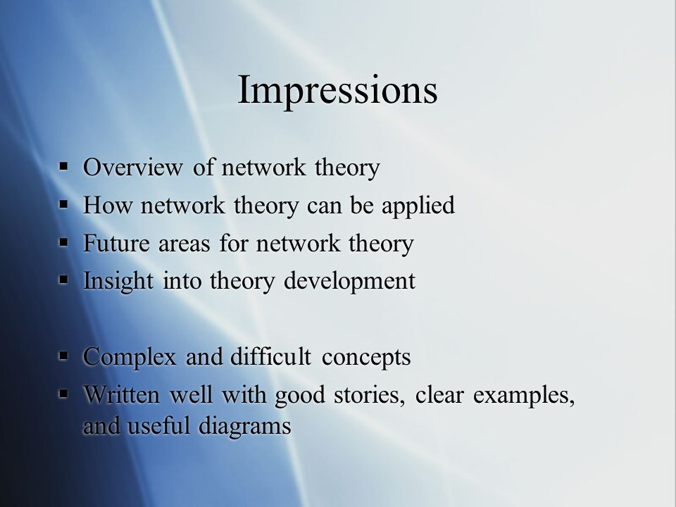 Impressions Overview of network theory How network theory can be applied Future areas for network theory Insight into theory development Complex and difficult concepts Written well with good stories, clear examples, and useful diagrams Overview of network theory How network theory can be applied Future areas for network theory Insight into theory development Complex and difficult concepts Written well with good stories, clear examples, and useful diagrams