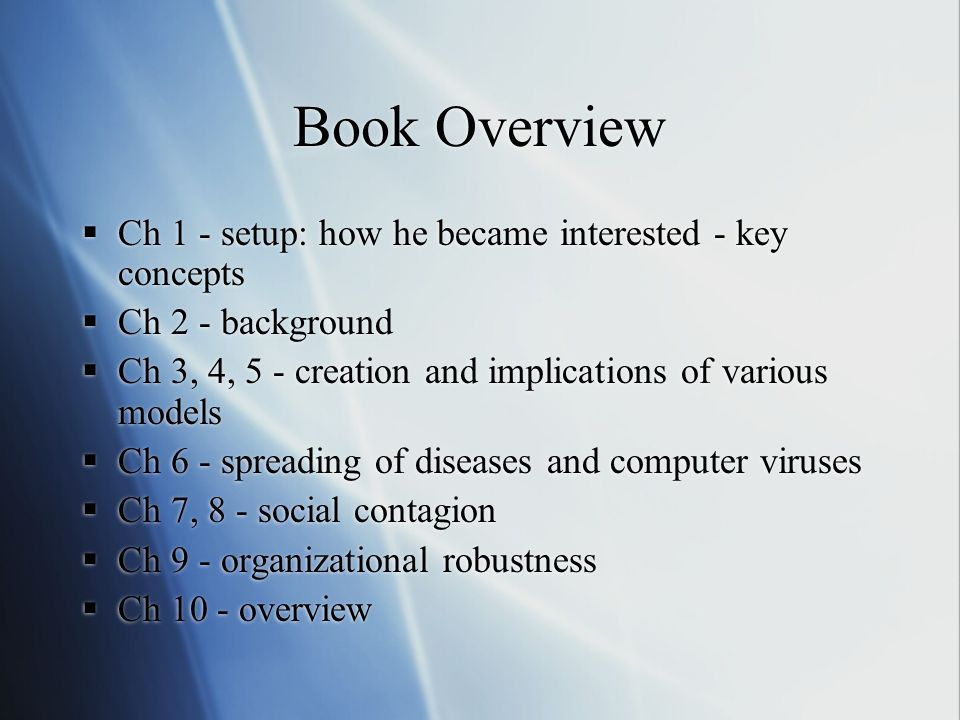Book Overview Ch 1 - setup: how he became interested - key concepts Ch 2 - background Ch 3, 4, 5 - creation and implications of various models Ch 6 - spreading of diseases and computer viruses Ch 7, 8 - social contagion Ch 9 - organizational robustness Ch 10 - overview Ch 1 - setup: how he became interested - key concepts Ch 2 - background Ch 3, 4, 5 - creation and implications of various models Ch 6 - spreading of diseases and computer viruses Ch 7, 8 - social contagion Ch 9 - organizational robustness Ch 10 - overview