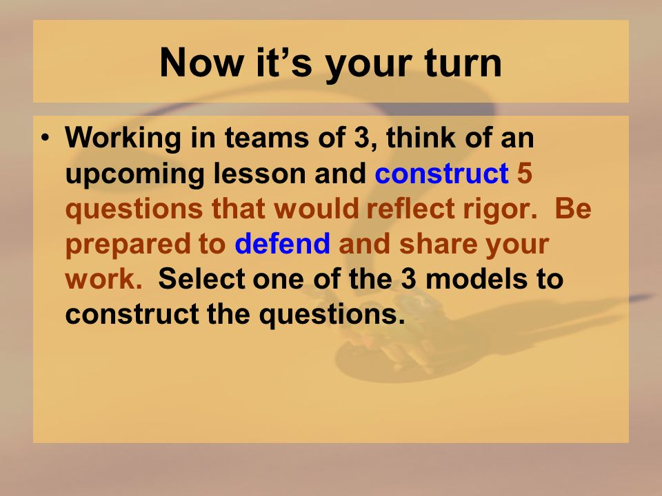 Now its your turn Working in teams of 3, think of an upcoming lesson and construct 5 questions that would reflect rigor.