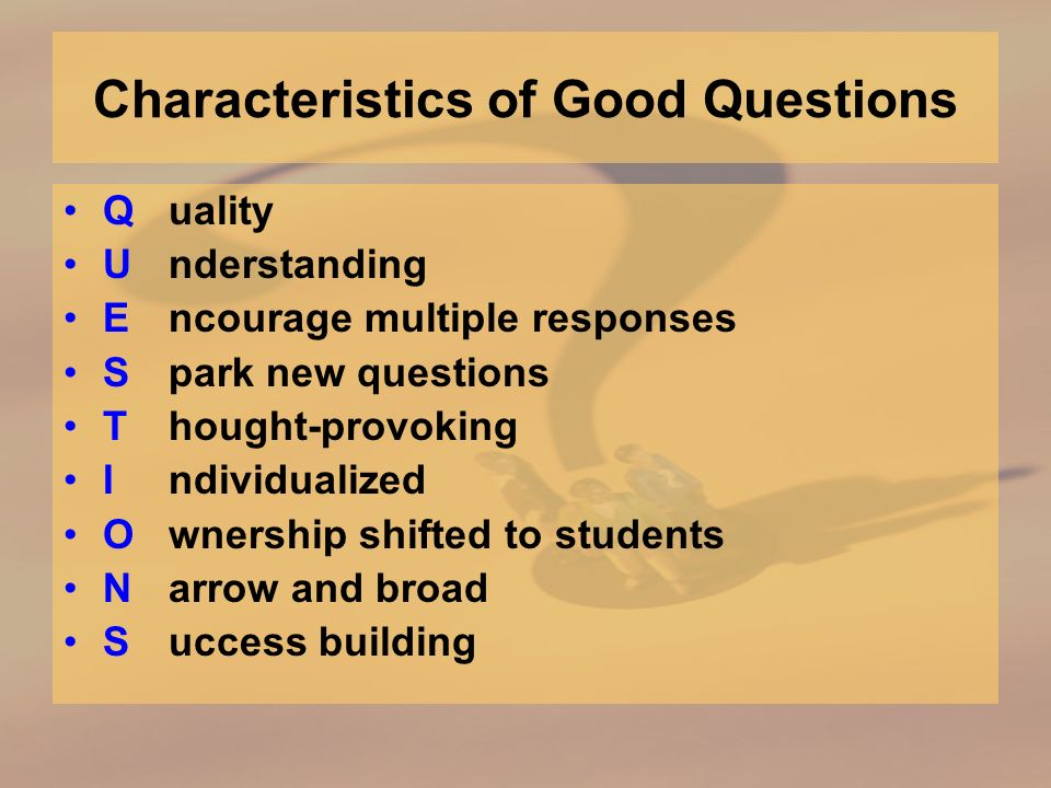 Characteristics of Good Questions Quality Understanding Encourage multiple responses Spark new questions Thought-provoking Individualized Ownership shifted to students Narrow and broad Success building