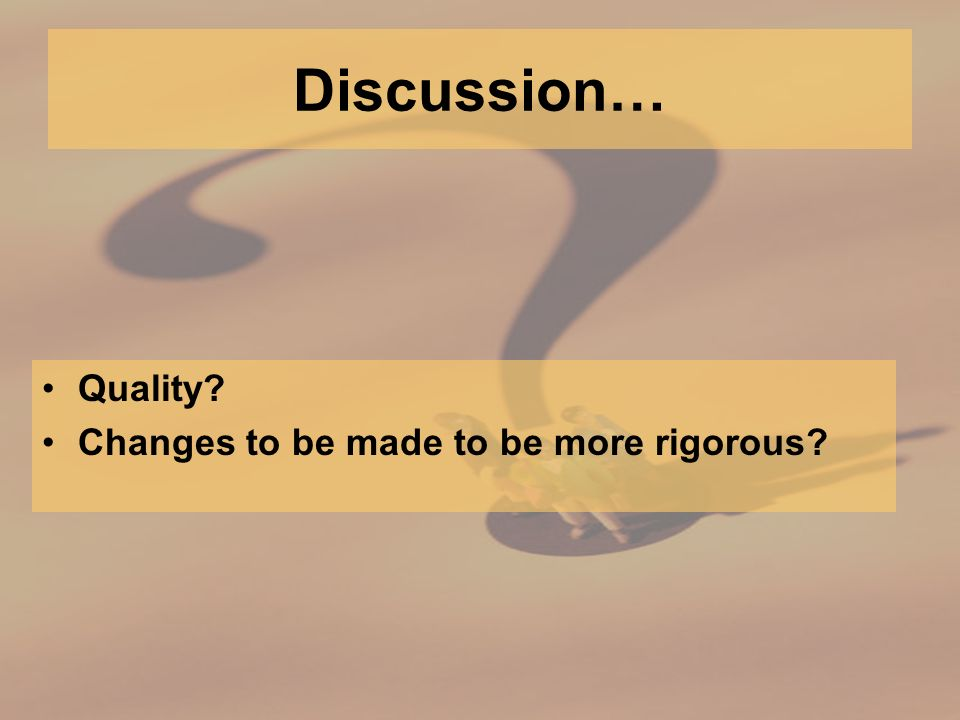 Discussion… Quality Changes to be made to be more rigorous