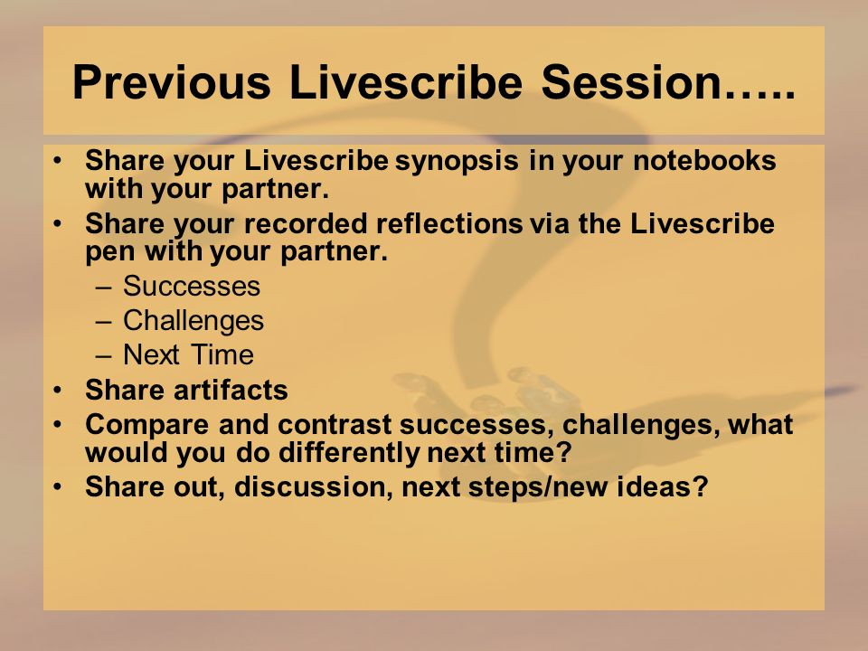 Previous Livescribe Session….. Share your Livescribe synopsis in your notebooks with your partner.